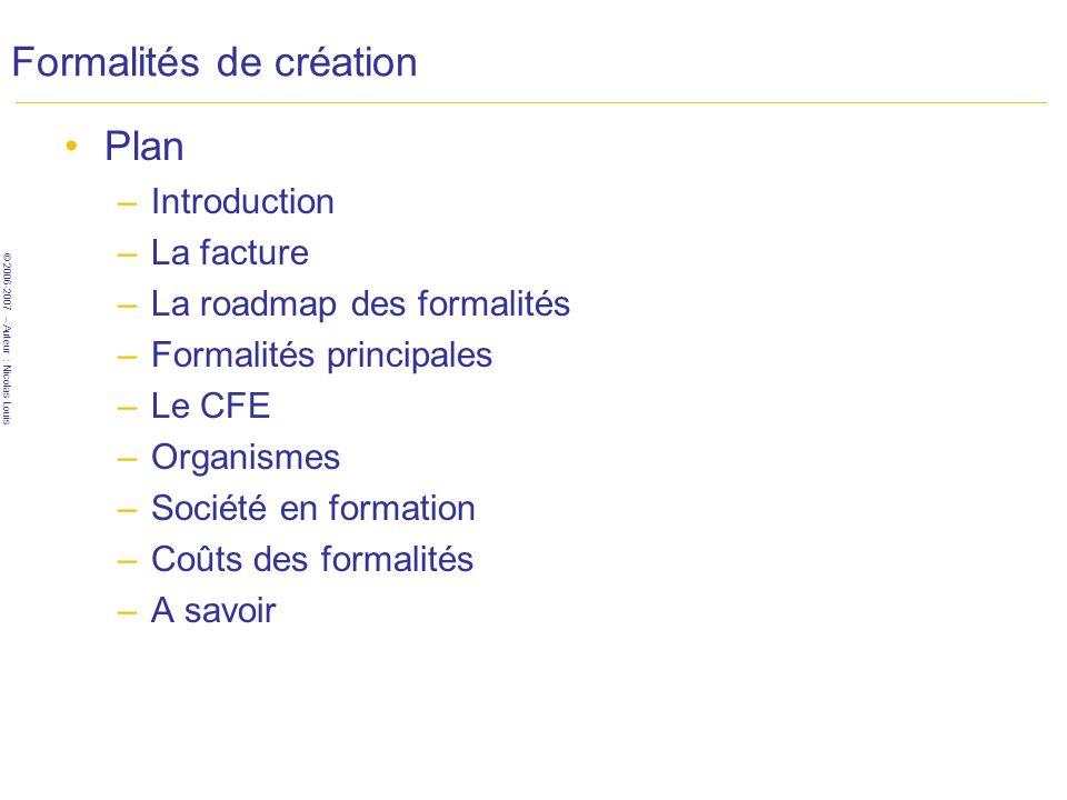 © 2006-2007 – Auteur : Nicolas Louis Formalités de création Plan –Introduction –La facture –La roadmap des formalités –Formalités principales –Le CFE