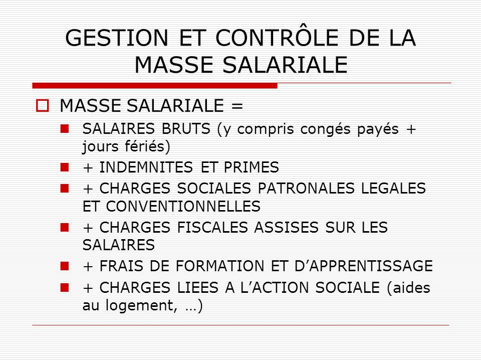 GESTION ET CONTRÔLE DE LA MASSE SALARIALE MASSE SALARIALE = SALAIRES BRUTS (y compris congés payés + jours fériés) + INDEMNITES ET PRIMES + CHARGES SO