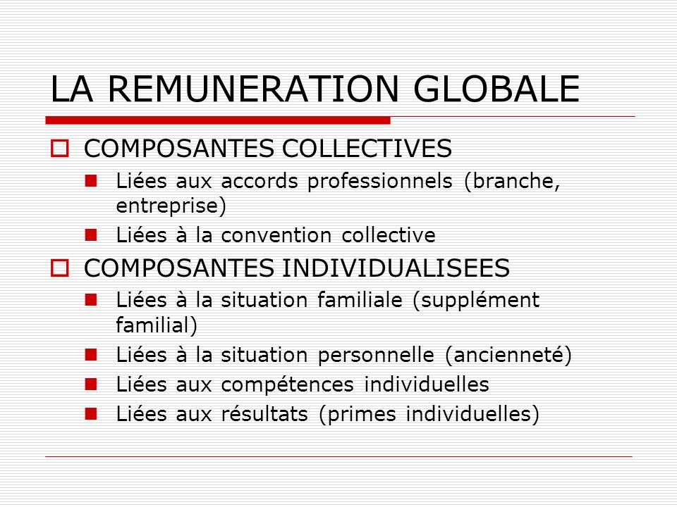 LA REMUNERATION GLOBALE COMPOSANTES COLLECTIVES Liées aux accords professionnels (branche, entreprise) Liées à la convention collective COMPOSANTES IN