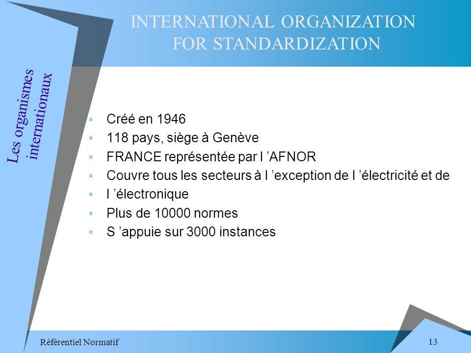 Référentiel Normatif 13 Créé en 1946 118 pays, siège à Genève FRANCE représentée par l AFNOR Couvre tous les secteurs à l exception de l électricité et de l électronique Plus de 10000 normes S appuie sur 3000 instances Les organismes internationaux INTERNATIONAL ORGANIZATION FOR STANDARDIZATION