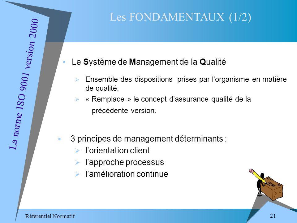 Référentiel Normatif 21 Le Système de Management de la Qualité Les FONDAMENTAUX (1/2) La norme ISO 9001 version 2000 Ensemble des dispositions prises par lorganisme en matière de qualité.