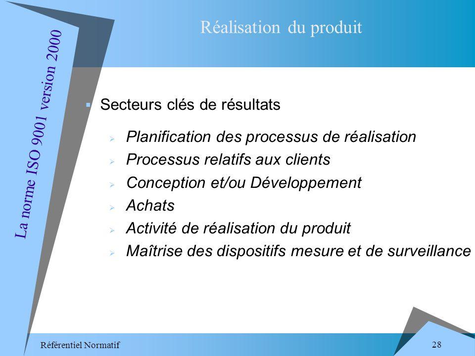 Référentiel Normatif 28 Secteurs clés de résultats Planification des processus de réalisation Processus relatifs aux clients Conception et/ou Développement Achats Activité de réalisation du produit Maîtrise des dispositifs mesure et de surveillance Réalisation du produit La norme ISO 9001 version 2000