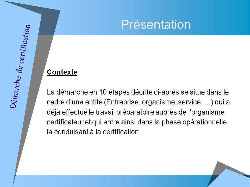 Contexte La démarche en 10 étapes décrite ci-après se situe dans le cadre dune entité (Entreprise, organisme, service, …) qui a déjà effectué le travail préparatoire auprès de lorganisme certificateur et qui entre ainsi dans la phase opérationnelle la conduisant à la certification.