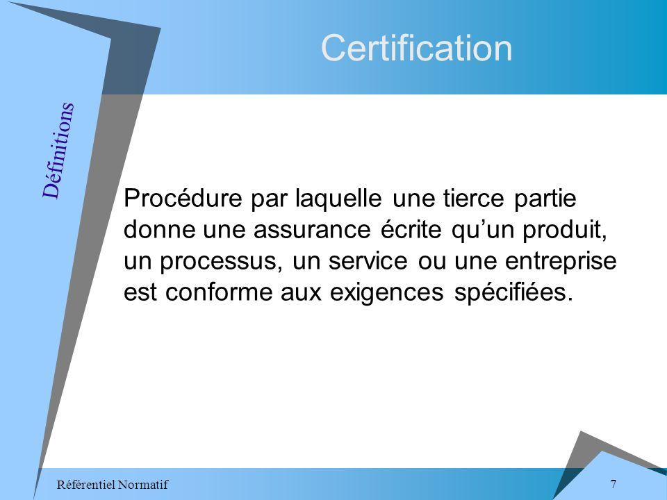 Référentiel Normatif 7 Certification Procédure par laquelle une tierce partie donne une assurance écrite quun produit, un processus, un service ou une entreprise est conforme aux exigences spécifiées.