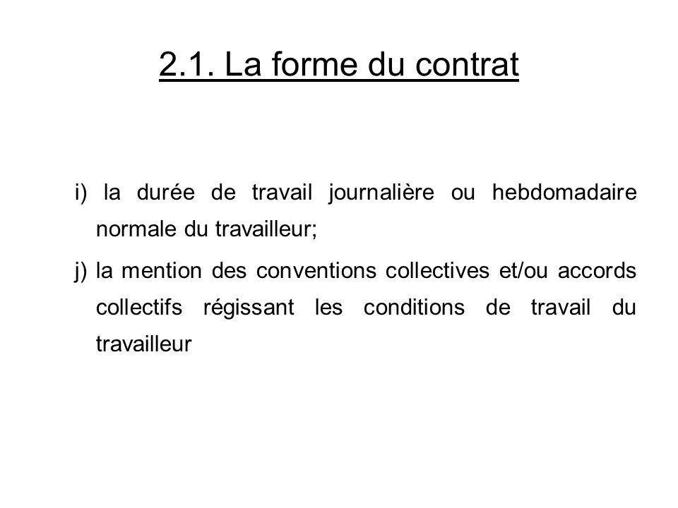 2.1. La forme du contrat i) la durée de travail journalière ou hebdomadaire normale du travailleur; j) la mention des conventions collectives et/ou ac