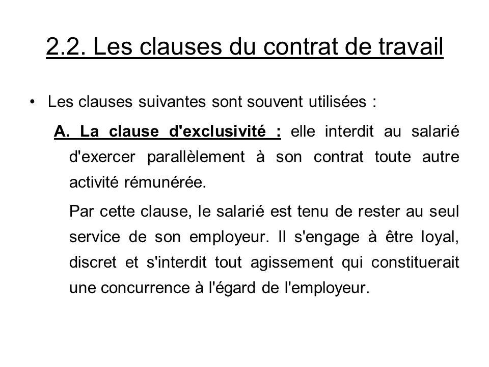 2.2. Les clauses du contrat de travail Les clauses suivantes sont souvent utilisées : A. La clause d'exclusivité : elle interdit au salarié d'exercer