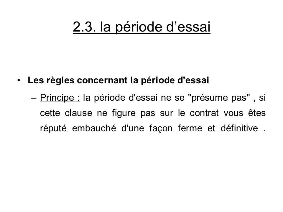 2.3. la période dessai Les règles concernant la période d'essai –Principe : la période d'essai ne se