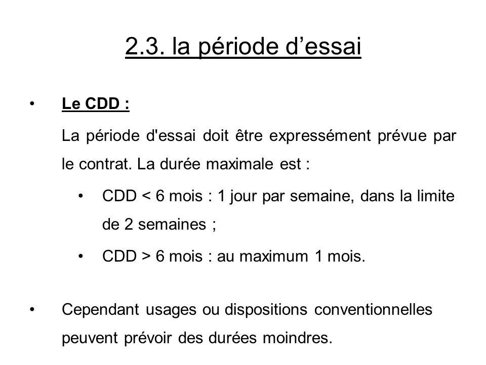2.3. la période dessai Le CDD : La période d'essai doit être expressément prévue par le contrat. La durée maximale est : CDD < 6 mois : 1 jour par sem