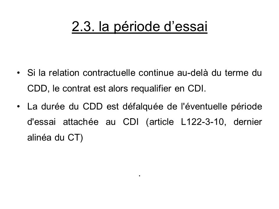 2.3. la période dessai Si la relation contractuelle continue au-delà du terme du CDD, le contrat est alors requalifier en CDI. La durée du CDD est déf