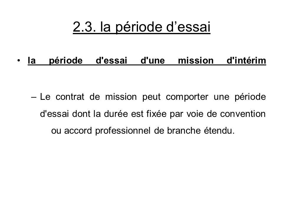 2.3. la période dessai la période d'essai d'une mission d'intérim –Le contrat de mission peut comporter une période d'essai dont la durée est fixée pa