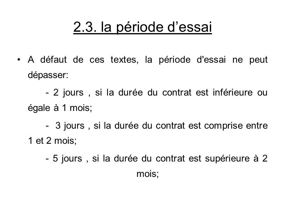 2.3. la période dessai A défaut de ces textes, la période d'essai ne peut dépasser: - 2 jours, si la durée du contrat est inférieure ou égale à 1 mois