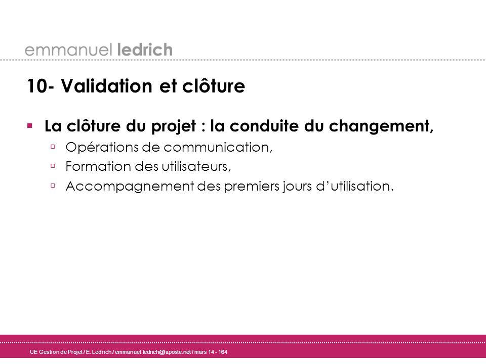 UE Gestion de Projet / E. Ledrich / emmanuel.ledrich@laposte.net / mars 14 - 164 10- Validation et clôture La clôture du projet : la conduite du chang