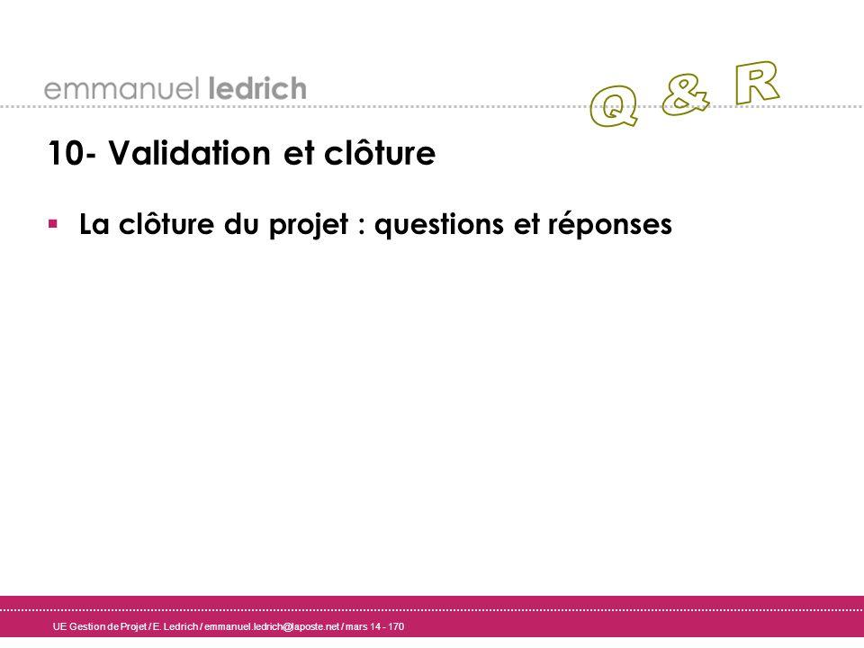 UE Gestion de Projet / E. Ledrich / emmanuel.ledrich@laposte.net / mars 14 - 170 10- Validation et clôture La clôture du projet : questions et réponse