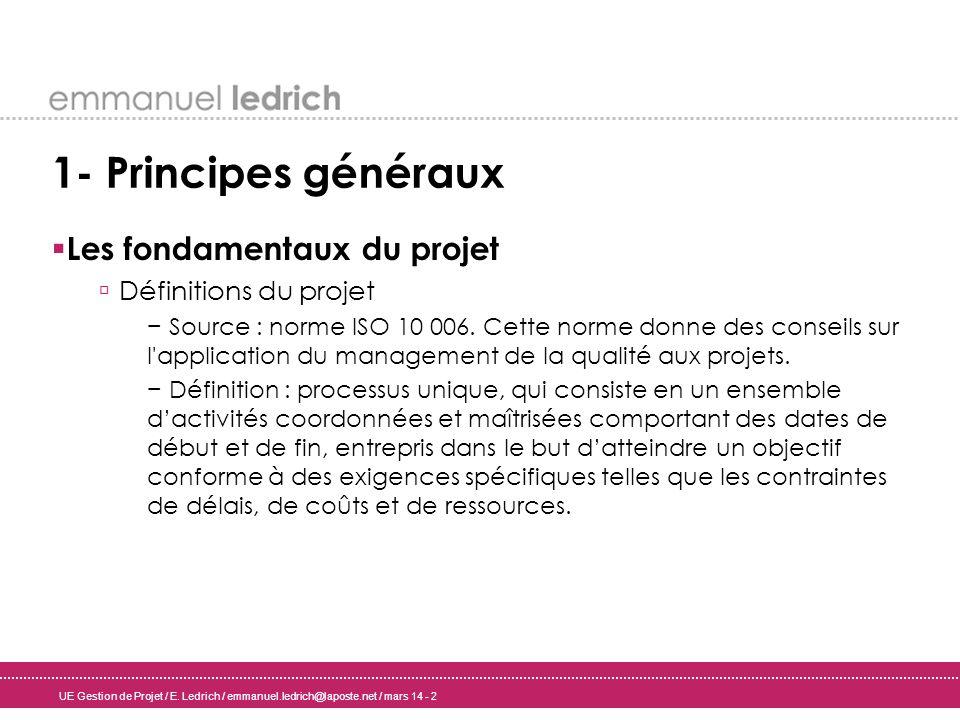 UE Gestion de Projet / E. Ledrich / emmanuel.ledrich@laposte.net / mars 14 - 2 1- Principes généraux Les fondamentaux du projet Définitions du projet