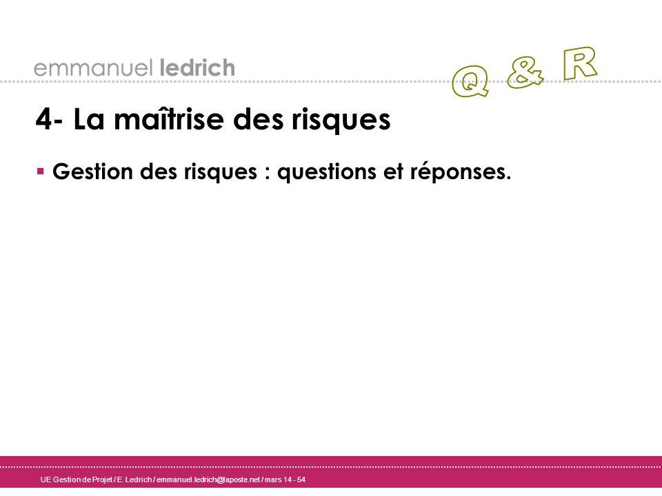 UE Gestion de Projet / E. Ledrich / emmanuel.ledrich@laposte.net / mars 14 - 54 4- La maîtrise des risques Gestion des risques : questions et réponses