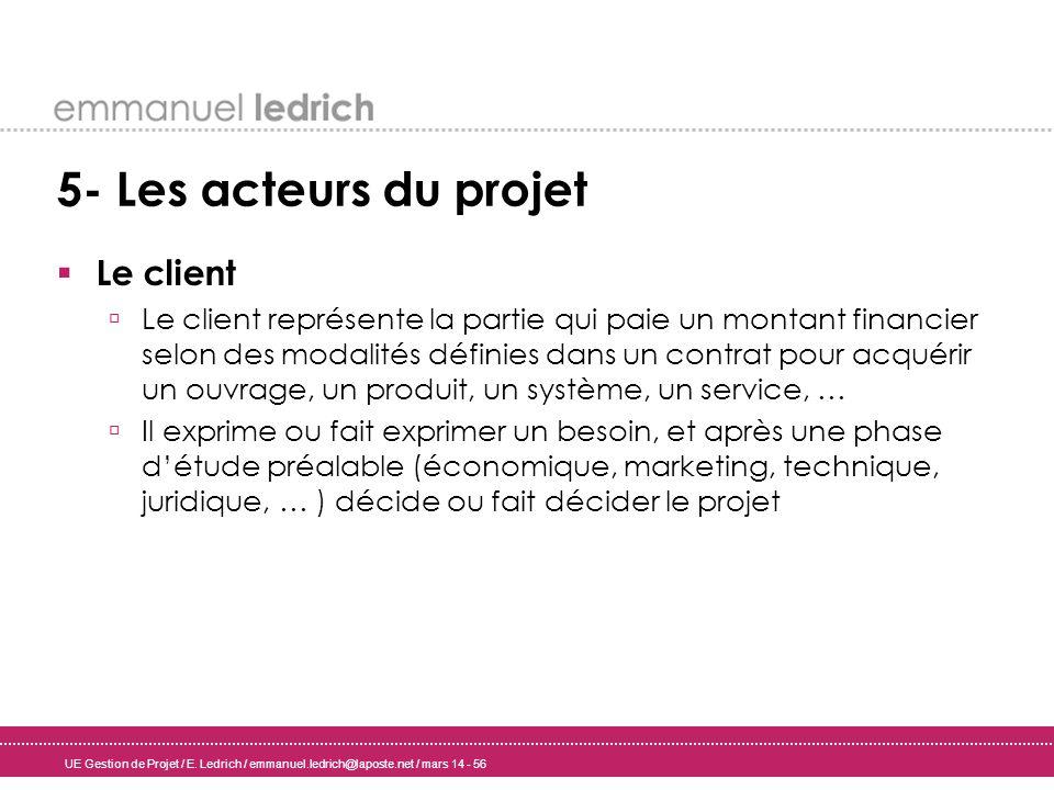 UE Gestion de Projet / E. Ledrich / emmanuel.ledrich@laposte.net / mars 14 - 56 5- Les acteurs du projet Le client Le client représente la partie qui
