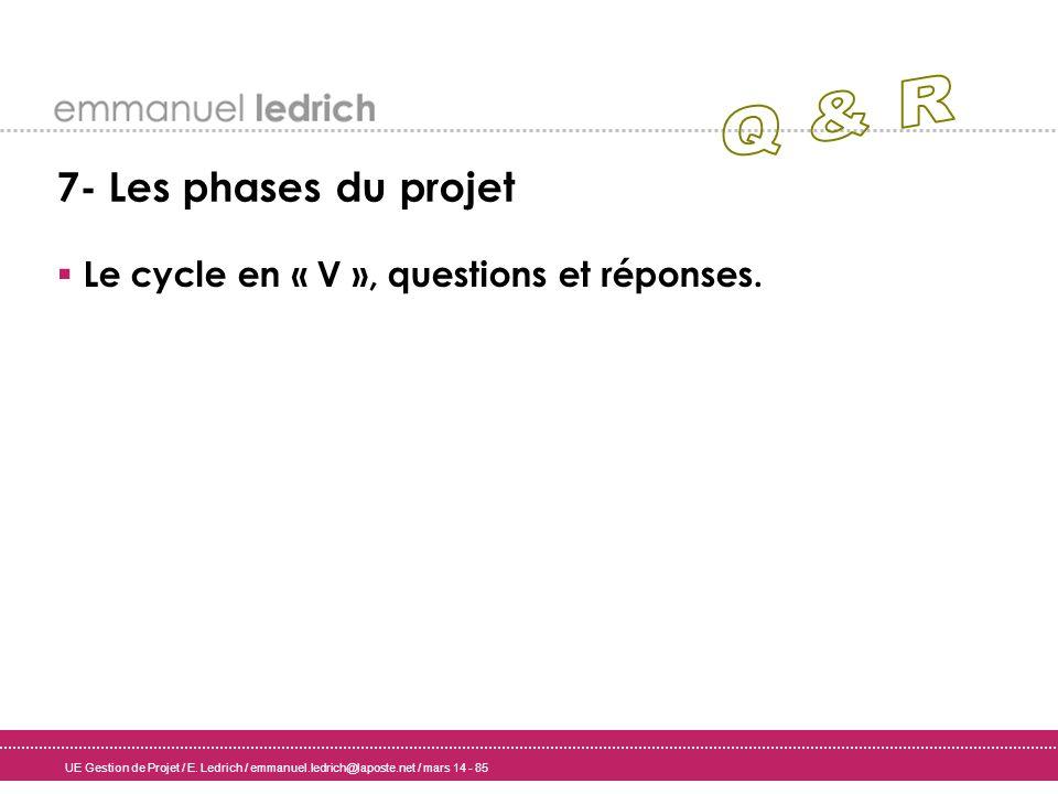 UE Gestion de Projet / E. Ledrich / emmanuel.ledrich@laposte.net / mars 14 - 85 7- Les phases du projet Le cycle en « V », questions et réponses.