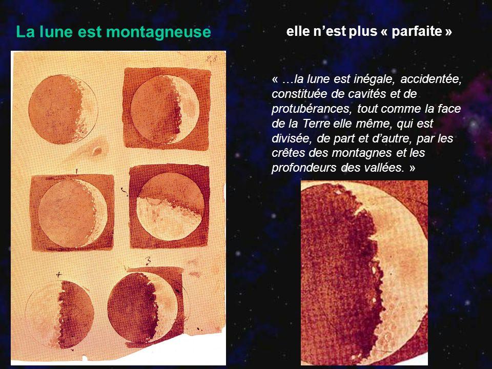 La lune est montagneuse « …la lune est inégale, accidentée, constituée de cavités et de protubérances, tout comme la face de la Terre elle même, qui e