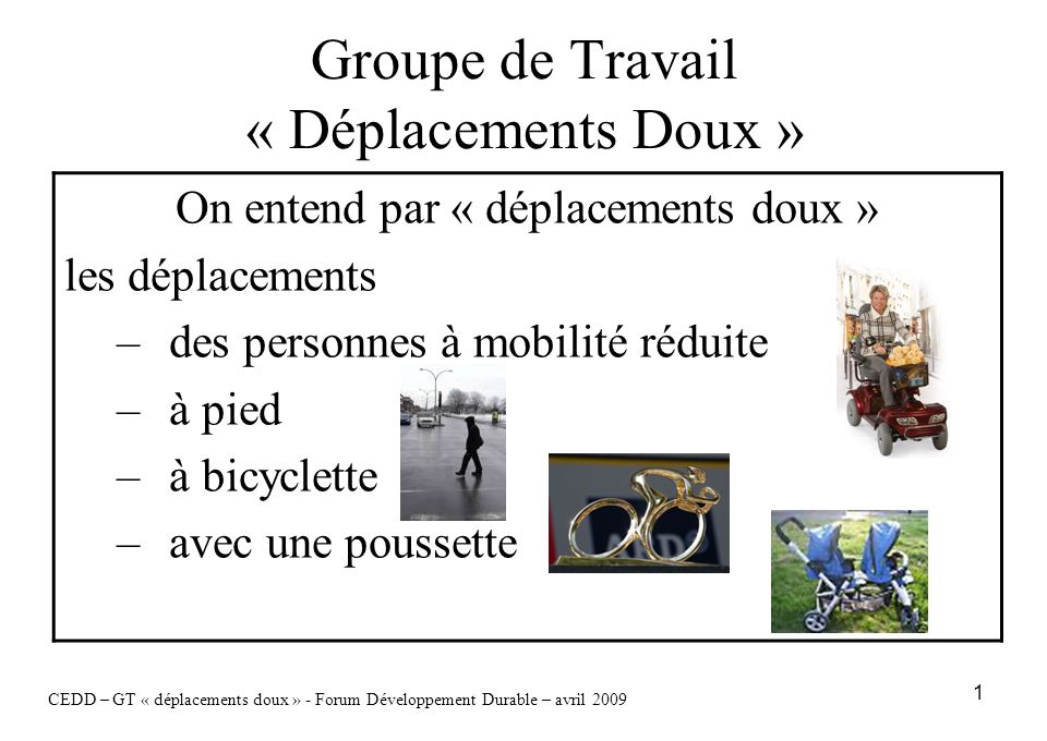 1 Groupe de Travail « Déplacements Doux » CEDD – GT « déplacements doux » - Forum Développement Durable – avril 2009 On entend par « déplacements doux