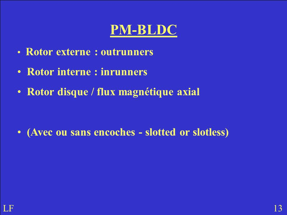 PM-BLDC Rotor externe : outrunners Rotor interne : inrunners Rotor disque / flux magnétique axial (Avec ou sans encoches - slotted or slotless) LF 13