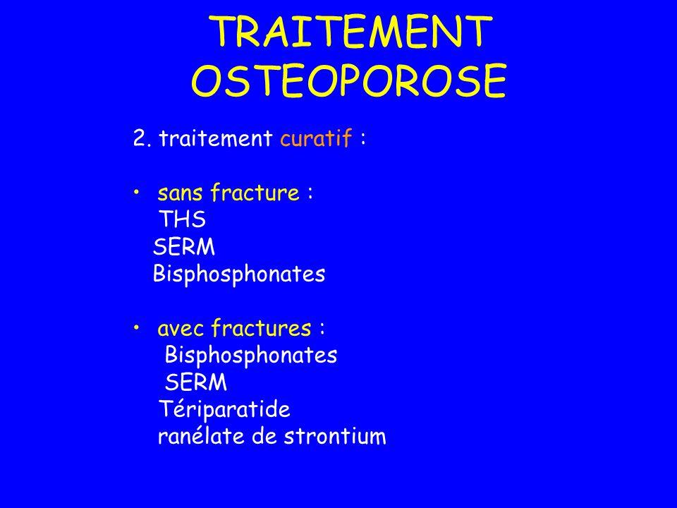 TRAITEMENT OSTEOPOROSE 2. traitement curatif : sans fracture : THS SERM Bisphosphonates avec fractures : Bisphosphonates SERM Tériparatide ranélate de