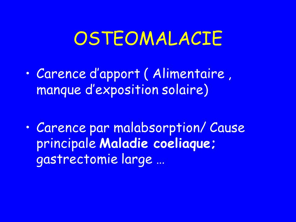 OSTEOMALACIE Carence dapport ( Alimentaire, manque dexposition solaire) Carence par malabsorption/ Cause principale Maladie coeliaque; gastrectomie large …