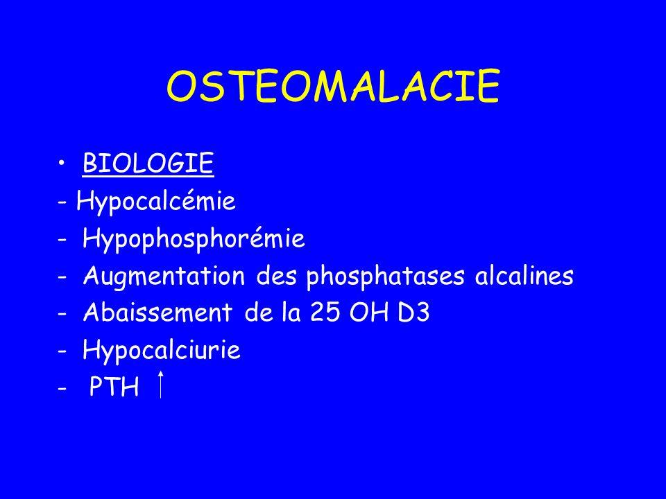 OSTEOMALACIE BIOLOGIE - Hypocalcémie -Hypophosphorémie -Augmentation des phosphatases alcalines -Abaissement de la 25 OH D3 -Hypocalciurie - PTH