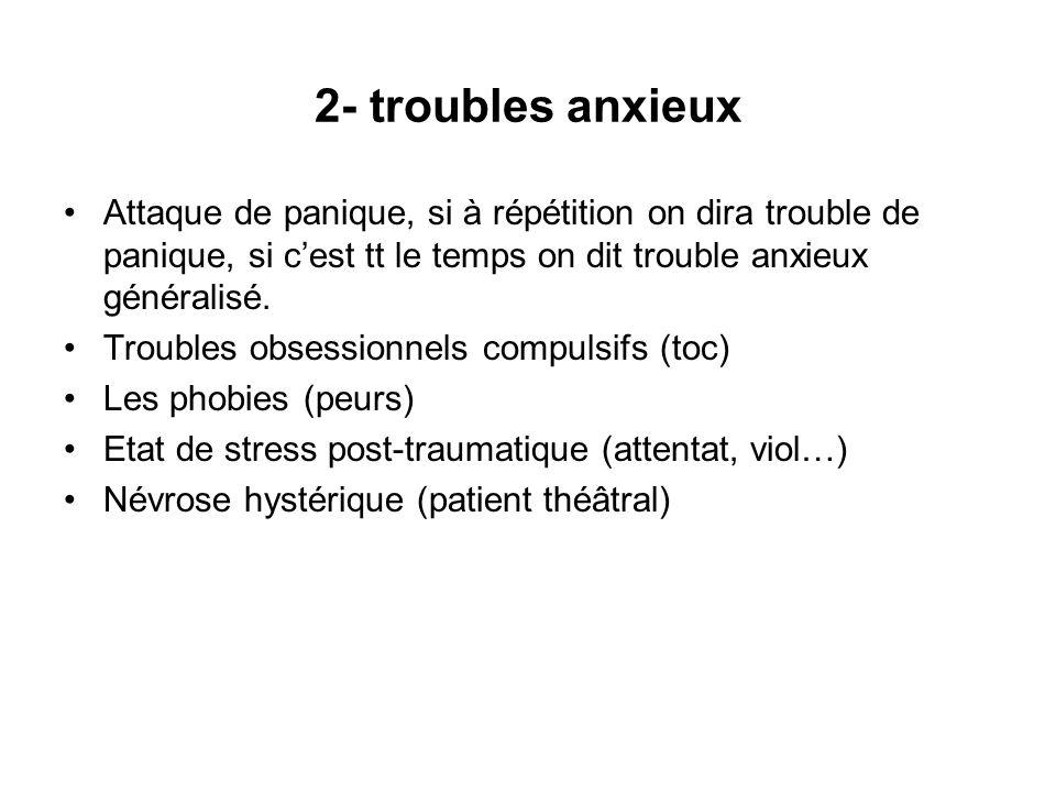 2- troubles anxieux Attaque de panique, si à répétition on dira trouble de panique, si cest tt le temps on dit trouble anxieux généralisé. Troubles ob