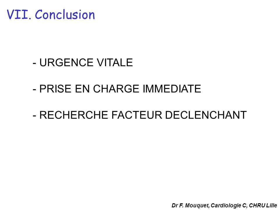 - URGENCE VITALE - PRISE EN CHARGE IMMEDIATE - RECHERCHE FACTEUR DECLENCHANT Dr F. Mouquet, Cardiologie C, CHRU Lille VII. Conclusion