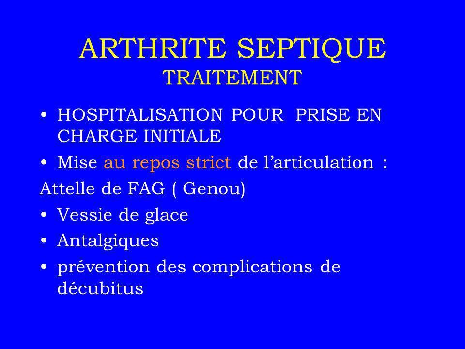 ARTHRITE SEPTIQUE TRAITEMENT HOSPITALISATION POUR PRISE EN CHARGE INITIALE Mise au repos strict de larticulation : Attelle de FAG ( Genou) Vessie de g