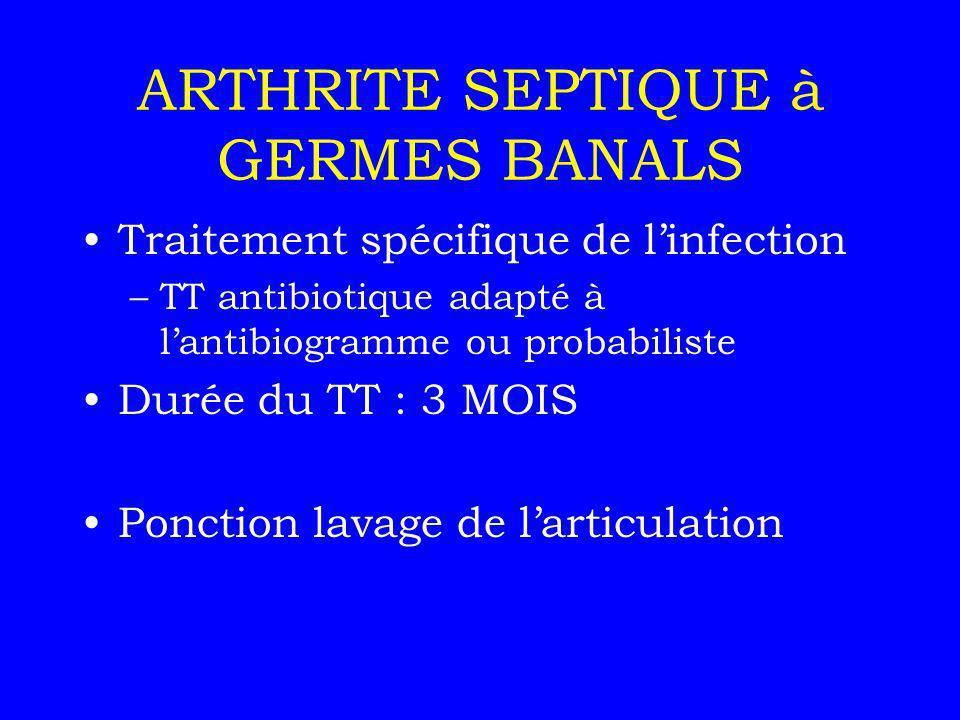ARTHRITE SEPTIQUE à GERMES BANALS Traitement spécifique de linfection –TT antibiotique adapté à lantibiogramme ou probabiliste Durée du TT : 3 MOIS Po