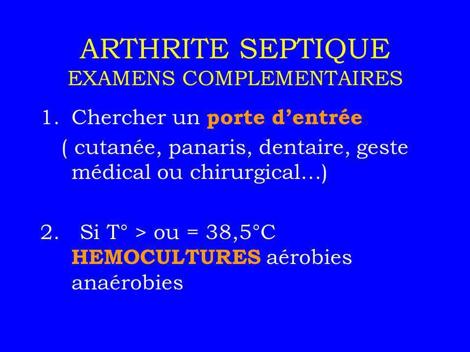 ARTHRITE SEPTIQUE EXAMENS COMPLEMENTAIRES 1.Chercher un porte dentrée ( cutanée, panaris, dentaire, geste médical ou chirurgical…) 2. Si T° > ou = 38,