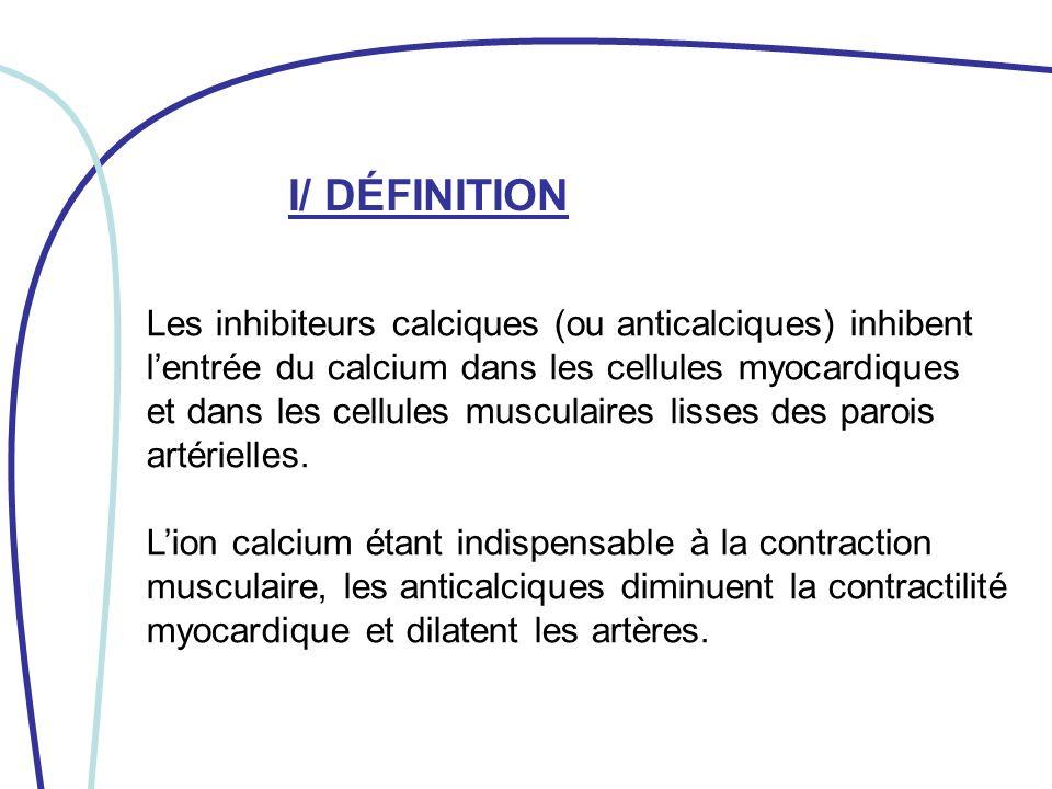 II/ MECANISME DACTION Les inhibiteurs calciques sopposent à la pénétration du calcium dans : -les fibres musculaires myocardiques -les cellules musculaires lisses -les cellules calcium-dépendantes du tissu nodal (nœud sinusal et nœud auriculo-ventriculaire)