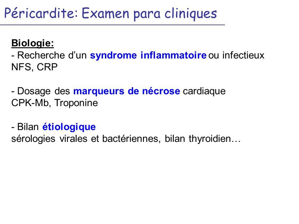 Péricardite: Examen para cliniques Biologie: - Recherche dun syndrome inflammatoire ou infectieux NFS, CRP - Dosage des marqueurs de nécrose cardiaque CPK-Mb, Troponine - Bilan étiologique sérologies virales et bactériennes, bilan thyroidien…