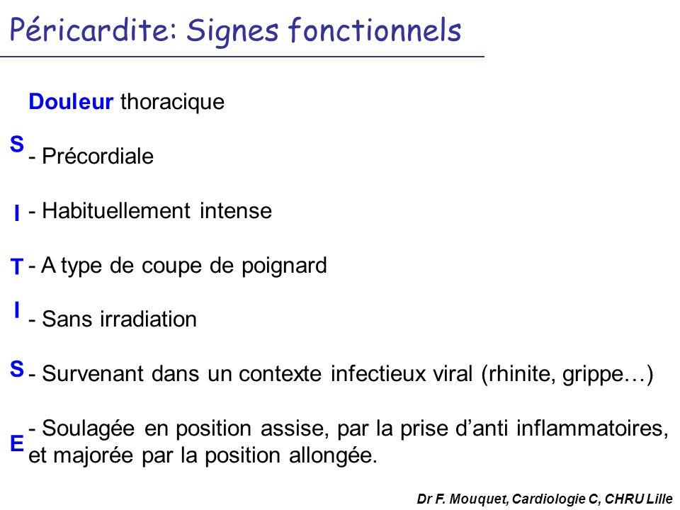 Péricardite: Signes fonctionnels Douleur thoracique - Précordiale - Habituellement intense - A type de coupe de poignard - Sans irradiation - Survenan