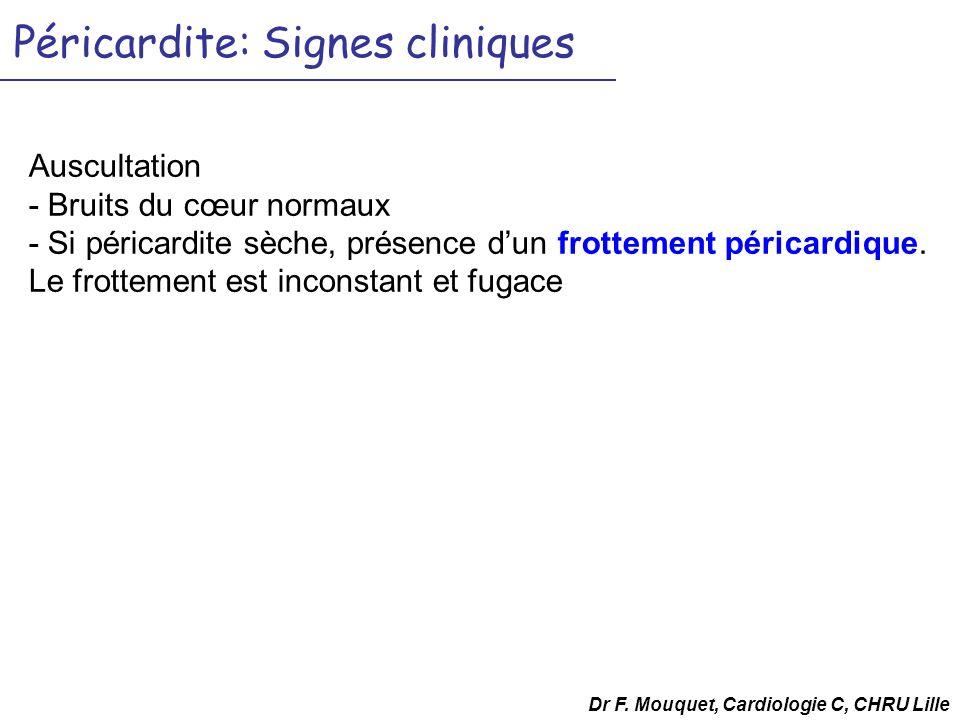 Péricardite: Signes cliniques Auscultation - Bruits du cœur normaux - Si péricardite sèche, présence dun frottement péricardique. Le frottement est in