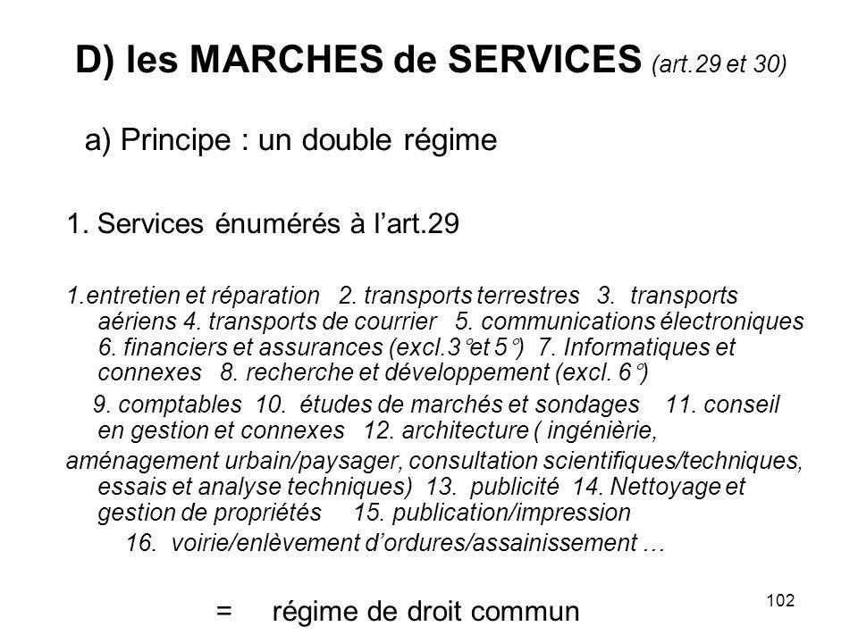 102 D) les MARCHES de SERVICES (art.29 et 30) a) Principe : un double régime 1. Services énumérés à lart.29 1.entretien et réparation 2. transports te