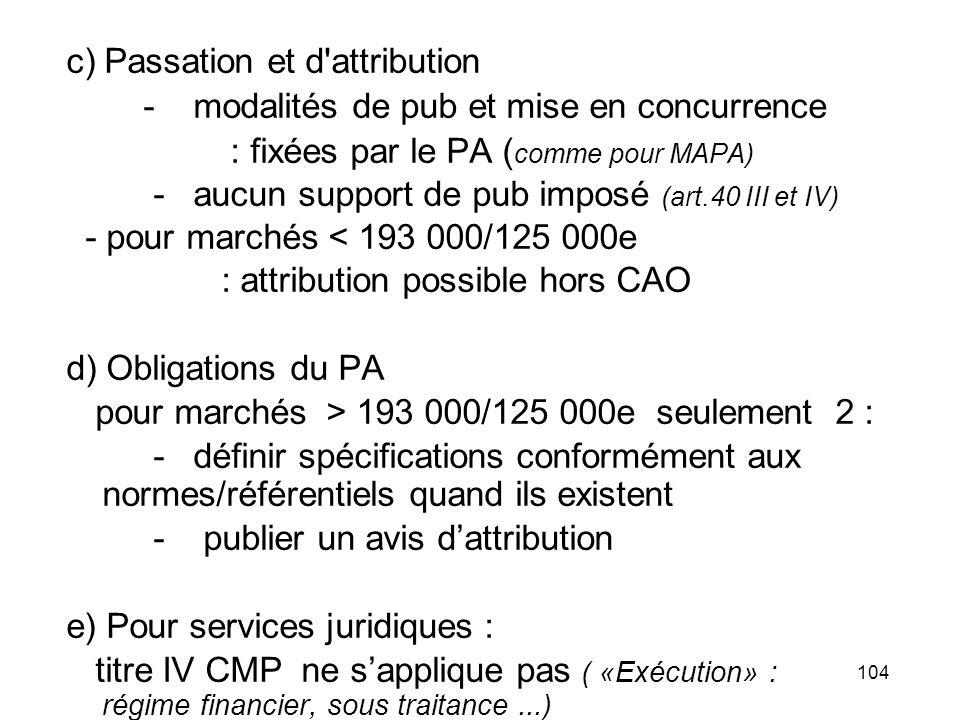 104 c) Passation et d'attribution - modalités de pub et mise en concurrence : fixées par le PA ( comme pour MAPA) - aucun support de pub imposé (art.4