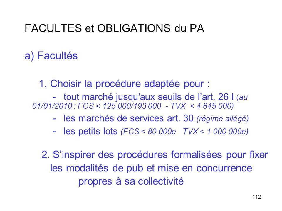 112 FACULTES et OBLIGATIONS du PA a) Facultés 1. Choisir la procédure adaptée pour : - tout marché jusqu'aux seuils de lart. 26 I (au 01/01/2010 : FCS