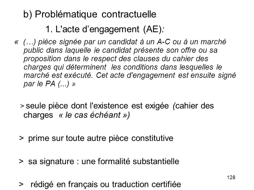 128 b) Problématique contractuelle 1. L'acte dengagement (AE): « (…) pièce signée par un candidat à un A-C ou à un marché public dans laquelle ie cand