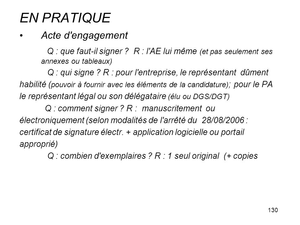 130 EN PRATIQUE Acte d'engagement Q : que faut-il signer ? R : l'AE lui même (et pas seulement ses annexes ou tableaux) Q : qui signe ? R : pour l'ent