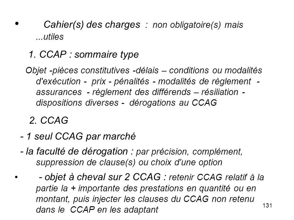 131 Cahier(s) des charges : non obligatoire(s) mais...utiles 1. CCAP : sommaire type Objet -pièces constitutives -délais – conditions ou modalités d'e
