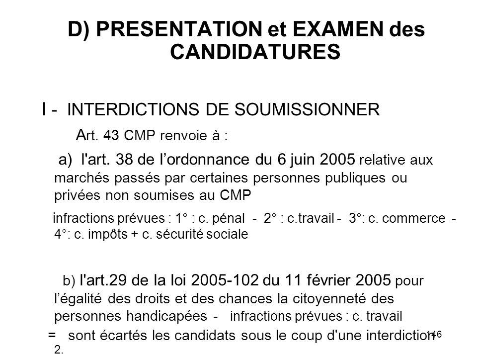146 D) PRESENTATION et EXAMEN des CANDIDATURES I - INTERDICTIONS DE SOUMISSIONNER A rt. 43 CMP renvoie à : a) l'art. 38 de lordonnance du 6 juin 2005