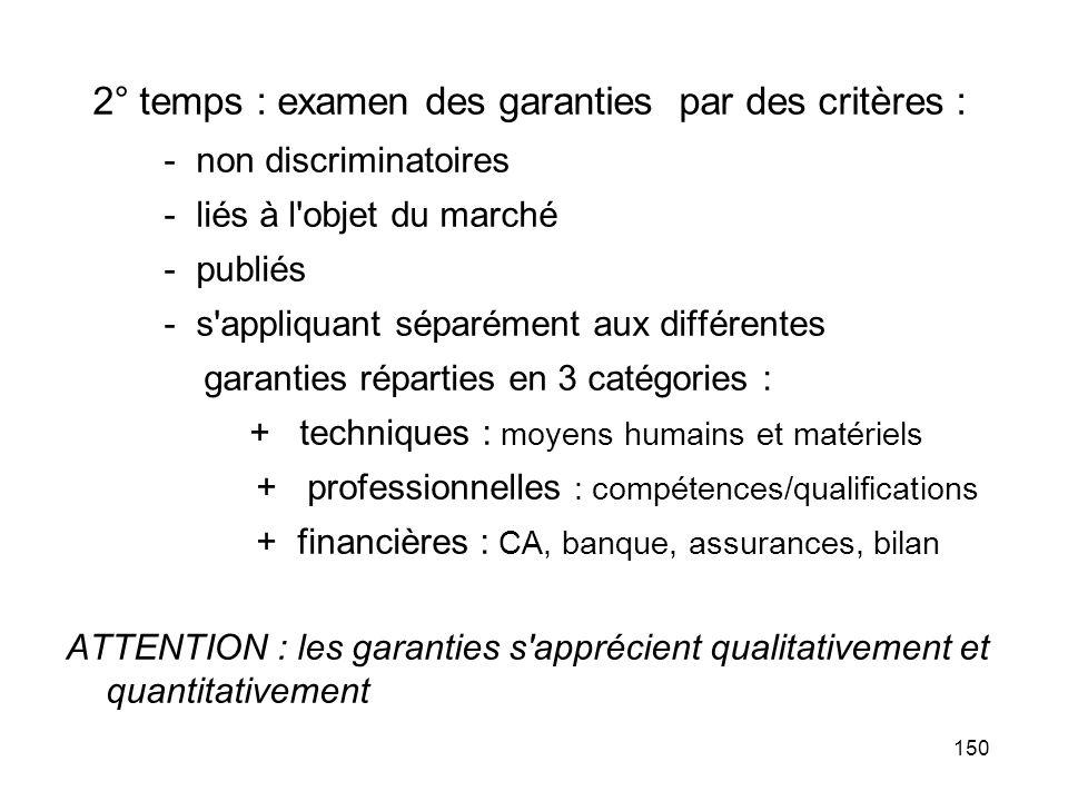 150 2° temps : examen des garanties par des critères : - non discriminatoires - liés à l'objet du marché - publiés - s'appliquant séparément aux diffé