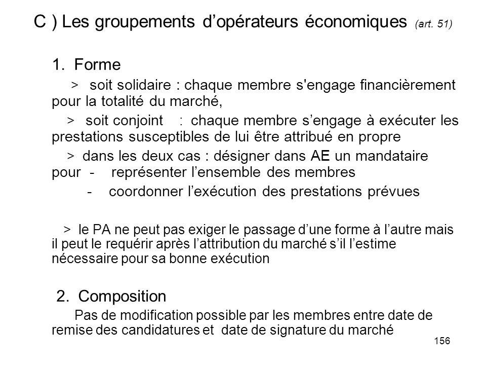 156 C ) Les groupements dopérateurs économiques (art. 51) 1. Forme > soit solidaire : chaque membre s'engage financièrement pour la totalité du marché