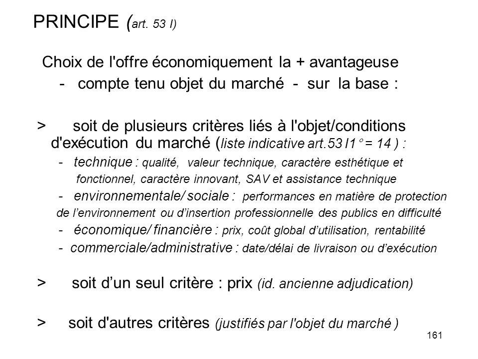 161 PRINCIPE ( art. 53 I) Choix de l'offre économiquement la + avantageuse - compte tenu objet du marché - sur la base : > soit de plusieurs critères