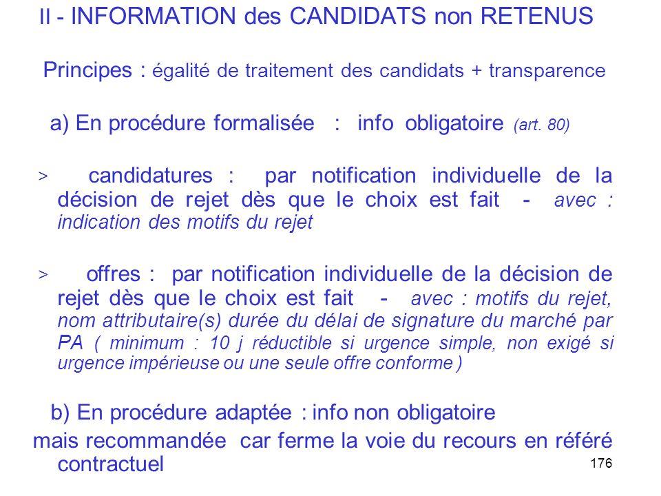 176 II - INFORMATION des CANDIDATS non RETENUS Principes : égalité de traitement des candidats + transparence a) En procédure formalisée : info obliga