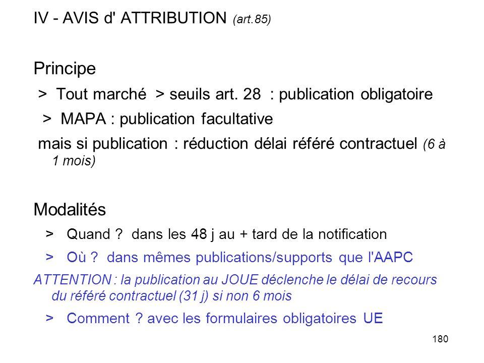 180 IV - AVIS d' ATTRIBUTION (art.85) Principe > Tout marché > seuils art. 28 : publication obligatoire > MAPA : publication facultative mais si publi