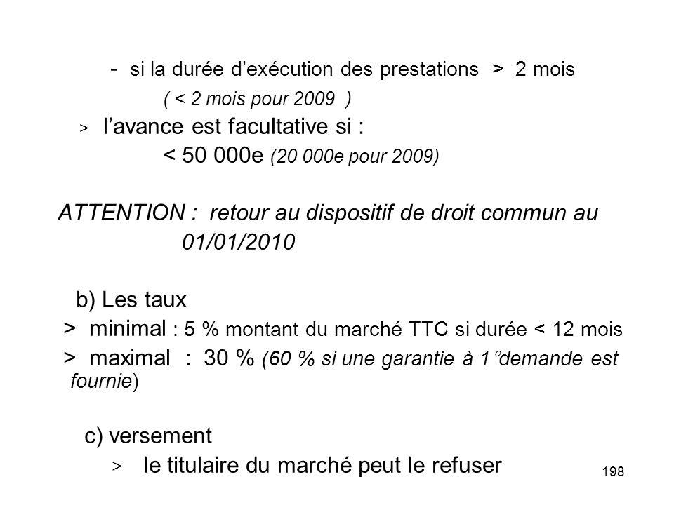 198 - si la durée dexécution des prestations > 2 mois ( < 2 mois pour 2009 ) > lavance est facultative si : < 50 000e (20 000e pour 2009) ATTENTION :