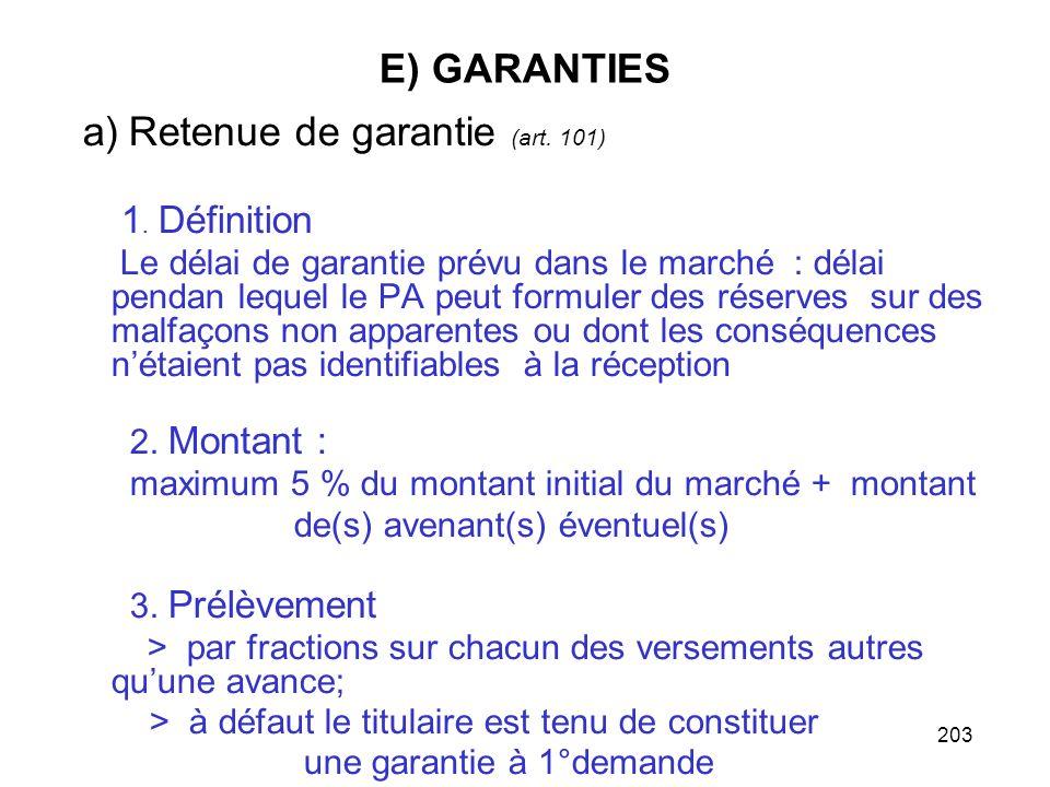 203 E) GARANTIES a) Retenue de garantie (art. 101) 1. Définition Le délai de garantie prévu dans le marché : délai pendan lequel le PA peut formuler d
